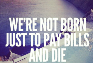 were-not-born-just-to-pay-bills-and-die